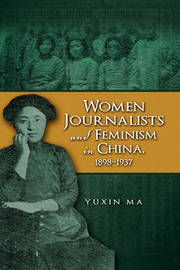 Women Journalists and Feminism in China, 1898-1937 by Yuxin Ma