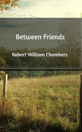 Between Friends by Robert William Chambers