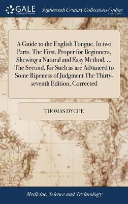 A Guide to the English Tongue. in Two Parts. the First, Proper for Beginners, Shewing a Natural and Easy Method, ... the Second, for Such as Are Advanced to Some Ripeness of Judgment the Thirty-Seventh Edition, Corrected by Thomas Dyche