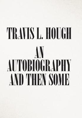 An Autobiography and Then Some by Travis L Hough