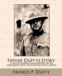 Father Duffy's Story a Tale of Humor and Heroism, of Life and Death with the Fighting Sixty-Ninth by P Duffy Francis P Duffy