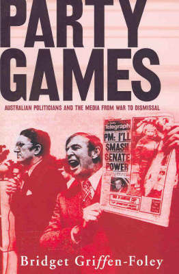 Party Games: Australian Politicians and the Media from War to Dismissal: B by Bridget Griffen-Foley
