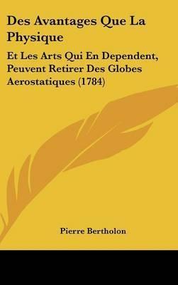 Des Avantages Que La Physique: Et Les Arts Qui En Dependent, Peuvent Retirer Des Globes Aerostatiques (1784) by Pierre Bertholon