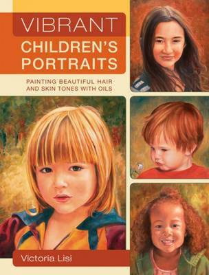 Vibrant Children's Portraits: Painting Beautiful Hair and Skin Tones with Oils by Victoria Lisi