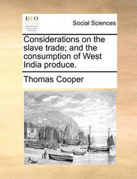 Considerations on the Slave Trade; And the Consumption of West India Produce by Thomas Cooper