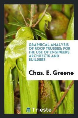 Graphical Analysis of Roof Trusses; For the Use of Engineers, Architects and Builders by Chas. E. Greene