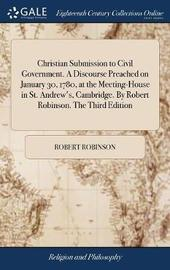 Christian Submission to Civil Government. a Discourse Preached on January 30, 1780, at the Meeting-House in St. Andrew's, Cambridge. by Robert Robinson. the Third Edition by Robert Robinson
