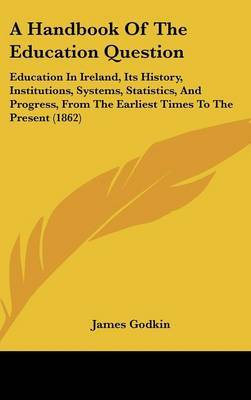 A Handbook Of The Education Question: Education In Ireland, Its History, Institutions, Systems, Statistics, And Progress, From The Earliest Times To The Present (1862) by James Godkin image