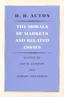 The Morals of Markets and Related Essays by Harry Burrows Acton