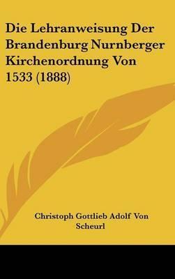 Die Lehranweisung Der Brandenburg Nurnberger Kirchenordnung Von 1533 (1888) by Christoph Gottlieb Adolf Von Scheurl