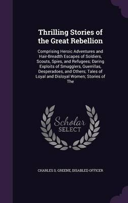 Thrilling Stories of the Great Rebellion by Charles S Greene