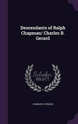 Descendants of Ralph Chapman/ Charles B. Gerard by Charles B Gerard