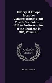History of Europe from the Commencement of the French Revolution in 1789 to the Restoration of the Bourbons in 1815, Volume 5 by Archibald Alison