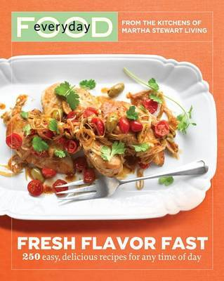"Everyday Food: Fresh Flavor Fast: 250 Easy, Delicious Recipes for Any Time of Day by ""Martha Stewart Living"" Magazine"