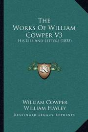 The Works of William Cowper V3: His Life and Letters (1835) by William Cowper