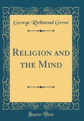 Religion and the Mind (Classic Reprint) by George Richmond Grose