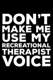 Don't Make Me Use My Recreational Therapist Voice by Creative Juices Publishing