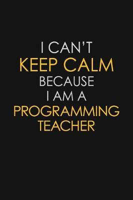 I Can't Keep Calm Because I Am A Programming Teacher by Blue Stone Publishers image