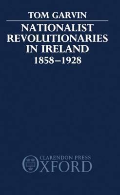 Nationalist Revolutionaries in Ireland 1858-1928 by Tom Garvin