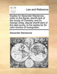 Duplies for Alexander Mackenzie, Writer to the Signet, Sheriff-Clerk of the County of Cromarty, and for George Greig, Depute Sheriff-Clerk of the Said County, to the Replies for Sir John Gordon of Invergordon. by Alexander MacKenzie