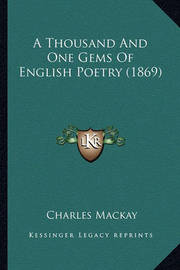 A Thousand and One Gems of English Poetry (1869) a Thousand and One Gems of English Poetry (1869) by Charles Mackay
