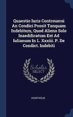Quaestio Iuris Controuersi an Condici Possit Tanquam Indebitum, Quod Alieno Solo Inaedificatum Est Ad Iulianum in L. XXXIII. P. de Condict. Indebiti by * Anonymous