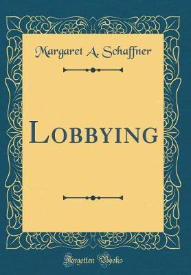 Lobbying (Classic Reprint) by Margaret A. Schaffner