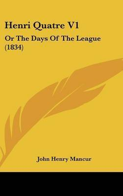 Henri Quatre V1: Or the Days of the League (1834) by John Henry Mancur