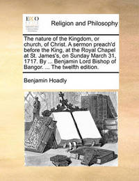 The Nature of the Kingdom, or Church, of Christ. a Sermon Preach'd Before the King, at the Royal Chapel at St. James's, on Sunday March 31, 1717. by ... Benjamin Lord Bishop of Bangor. ... the Twelfth Edition by Benjamin Hoadly