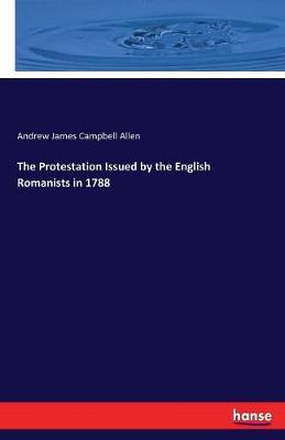 The Protestation Issued by the English Romanists in 1788 by Andrew James Campbell Allen