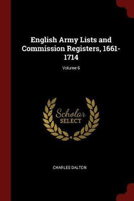 English Army Lists and Commission Registers, 1661-1714; Volume 6 by Charles Dalton
