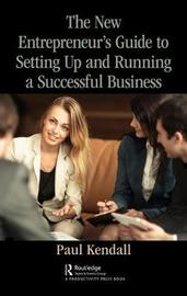 The New Entrepreneur's Guide to Setting Up and Running a Successful Business by Paul Kendall