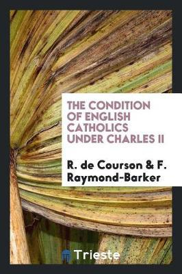 The Condition of English Catholics Under Charles II by R de Courson image