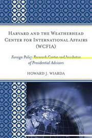 Harvard and the Weatherhead Center for International Affairs (WCFIA) by Howard J Wiarda
