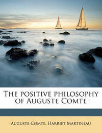 The Positive Philosophy of Auguste Comte by Harriet Martineau