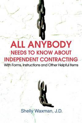 All Anybody Needs to Know about Independent Contracting: With Forms, Instructions and Other Helpful Items by Shelly Waxman