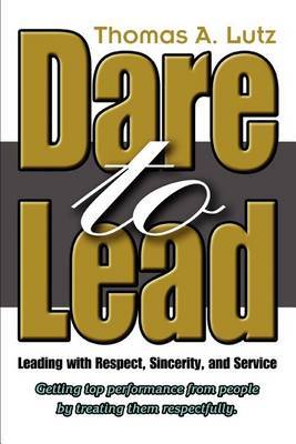 Dare to Lead: Leading with Respect, Sincerity, and Service by Thomas A. Lutz image