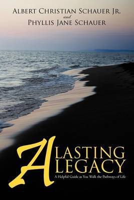 A Lasting Legacy: A Helpful Guide as You Walk the Pathways of Life by Albert Christian Schauer Jr image