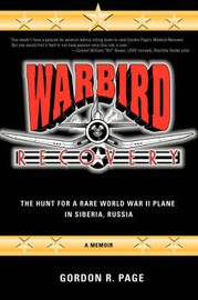 Warbird Recovery: The Hunt for a Rare World War II Plane in Siberia, Russia by Gordon R Page