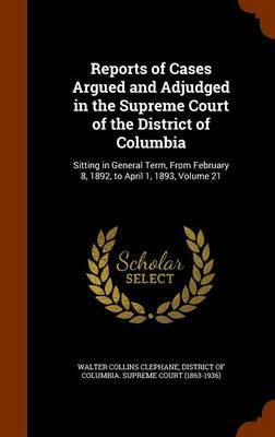 Reports of Cases Argued and Adjudged in the Supreme Court of the District of Columbia by Walter Collins Clephane