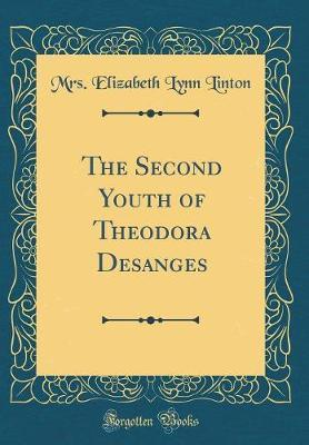 The Second Youth of Theodora Desanges (Classic Reprint) by Mrs Elizabeth Lynn Linton