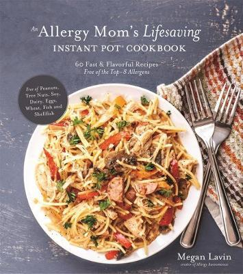 An Allergy Mom's Lifesaving Instant Pot Cookbook by Megan Lavin