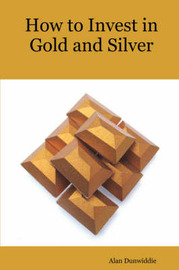 How to Invest in Gold and Silver by A M Dunwiddie