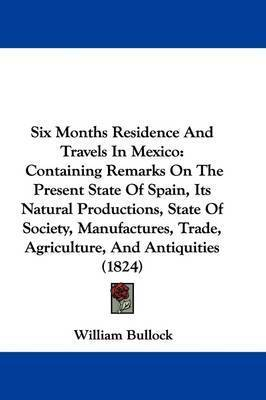 Six Months Residence And Travels In Mexico: Containing Remarks On The Present State Of Spain, Its Natural Productions, State Of Society, Manufactures, Trade, Agriculture, And Antiquities (1824) by William Bullock