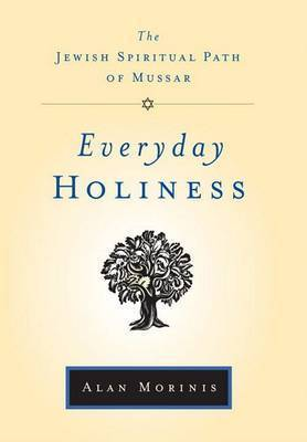 Everyday Holiness: The Jewish Spiritual Path of Mussar by Alan Morinis