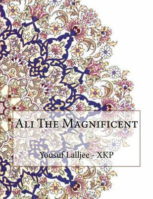 Ali the Magnificent by Yousuf N Lalljee - Xkp