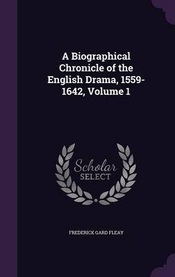 A Biographical Chronicle of the English Drama, 1559-1642, Volume 1 by Frederick Gard Fleay