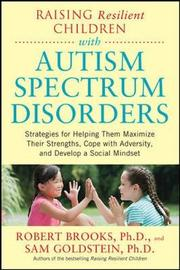 Raising Resilient Children with Autism Spectrum Disorders: Strategies for Maximizing Their Strengths, Coping with Adversity, and Developing a Social Mindset by Robert Brooks