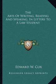 The Arts of Writing, Reading and Speaking, in Letters to a Law Student by Edward W. Cox
