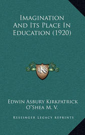 Imagination and Its Place in Education (1920) by Edwin Asbury Kirkpatrick